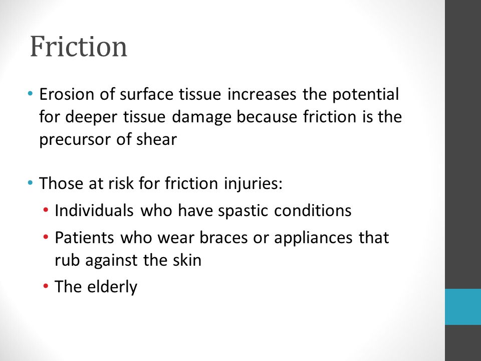 Friction Erosion of surface tissue increases the potential for deeper tissue damage because friction is the precursor of shear.