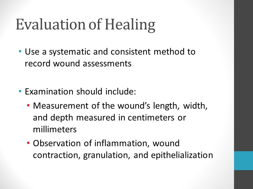 Evaluation of Healing Use a systematic and consistent method to record wound assessments. Examination should include: