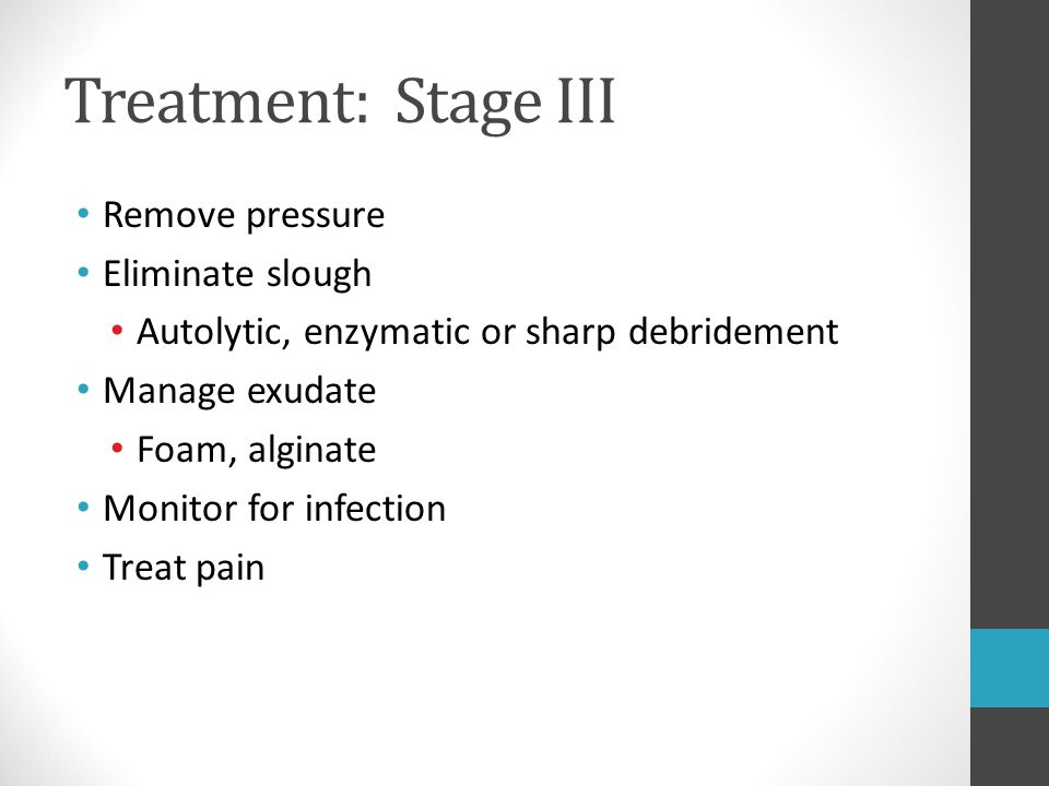 Treatment: Stage III Remove pressure Eliminate slough