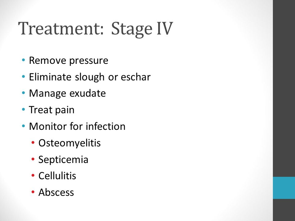 Treatment: Stage IV Remove pressure Eliminate slough or eschar