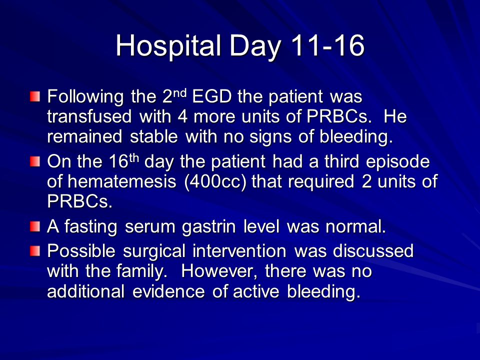 Hospital Day 11-16 Following the 2nd EGD the patient was transfused with 4 more units of PRBCs. He remained stable with no signs of bleeding.