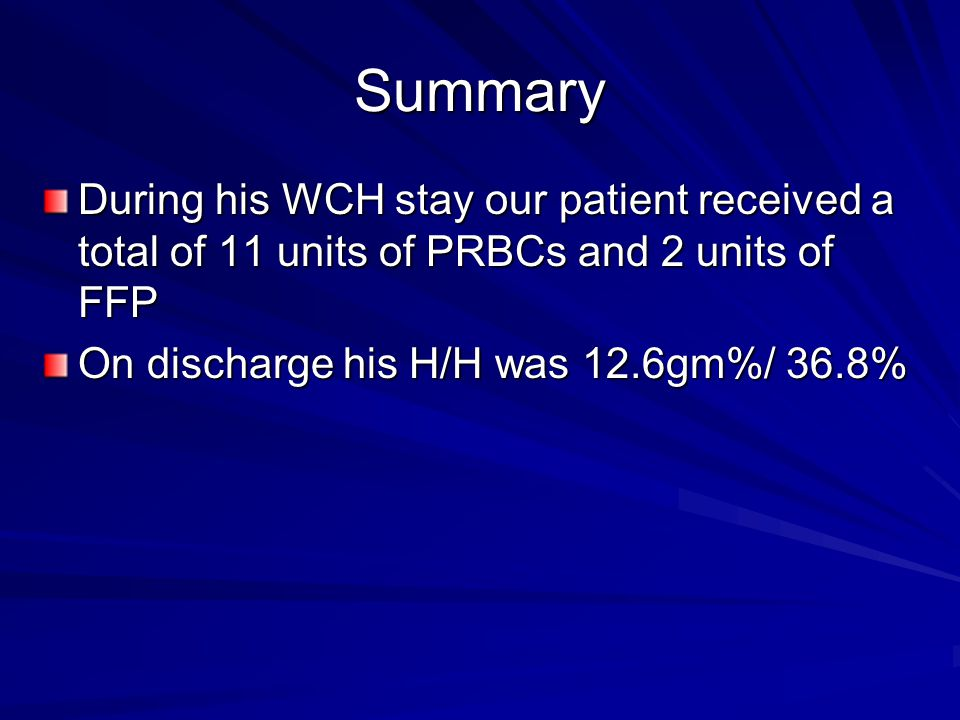 Summary During his WCH stay our patient received a total of 11 units of PRBCs and 2 units of FFP.