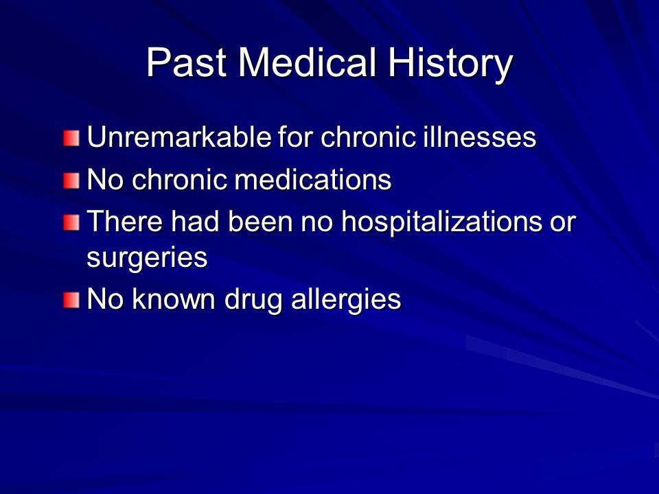 Past Medical History Unremarkable for chronic illnesses