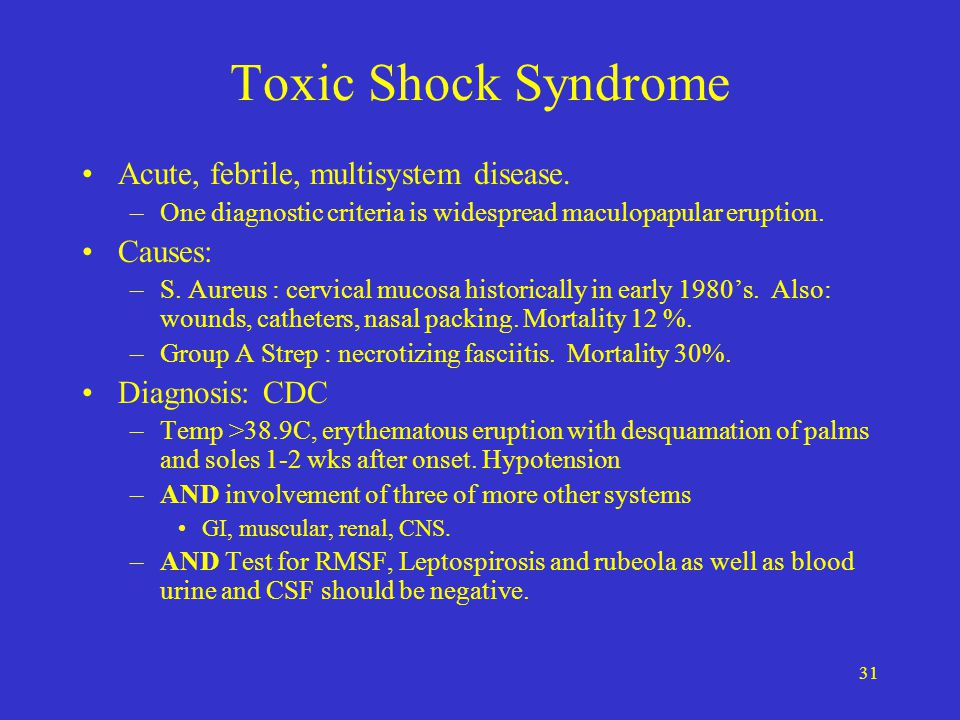 Toxic Shock Syndrome Acute, febrile, multisystem disease. Causes: