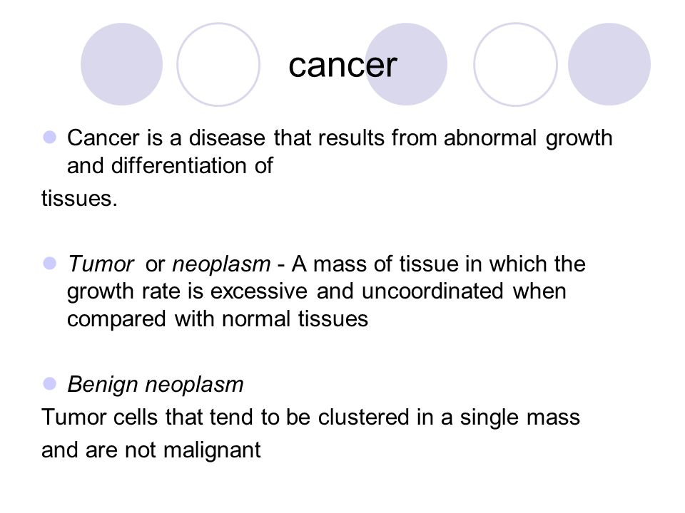 cancer Cancer is a disease that results from abnormal growth and differentiation of. tissues.