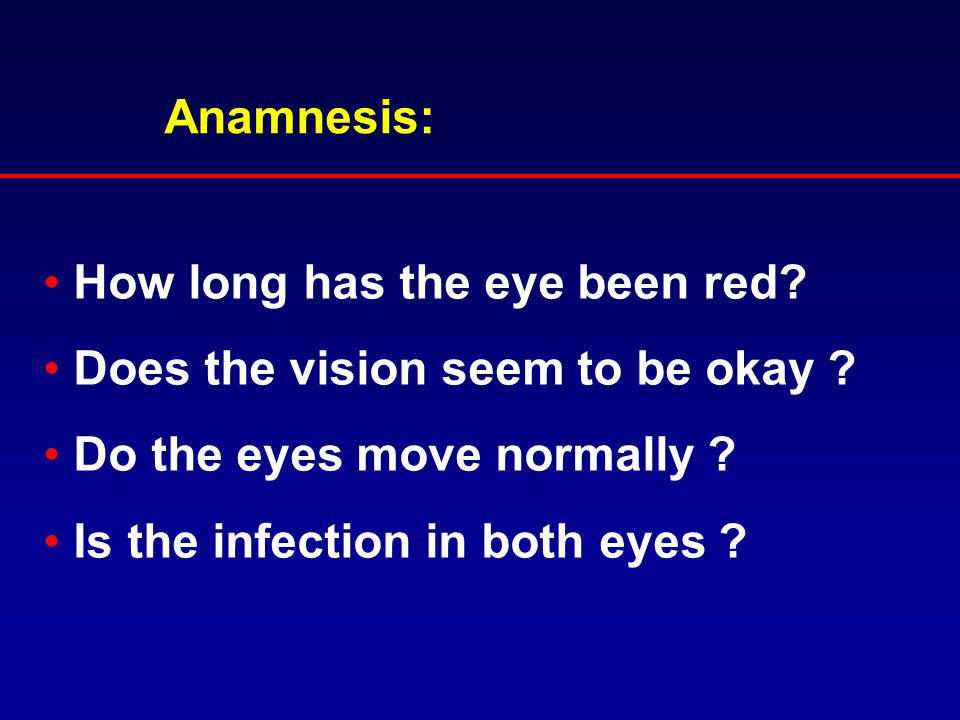 Anamnesis: How long has the eye been red Does the vision seem to be okay Do the eyes move normally