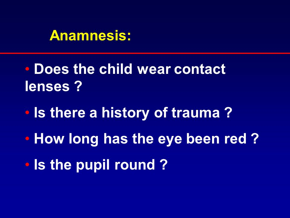 Anamnesis: Does the child wear contact lenses Is there a history of trauma How long has the eye been red