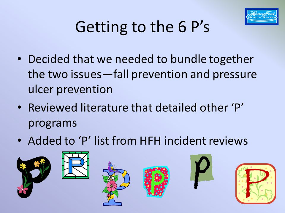 Getting to the 6 P's Decided that we needed to bundle together the two issues—fall prevention and pressure ulcer prevention.