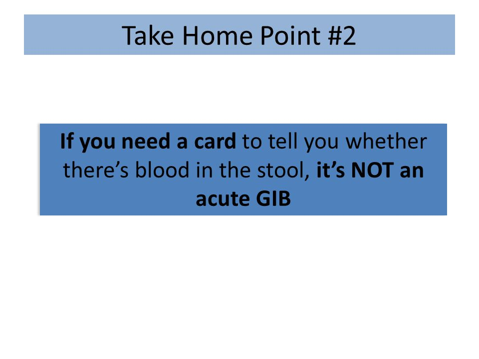 Take Home Point #2 If you need a card to tell you whether there's blood in the stool, it's NOT an acute GIB.