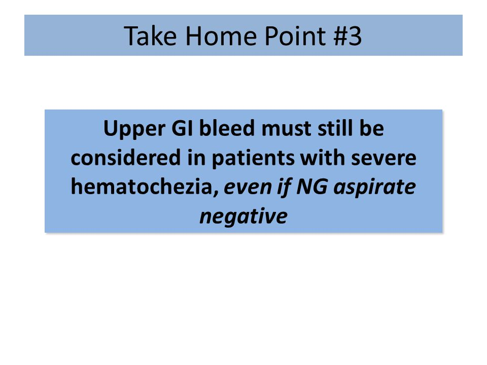 Take Home Point #3 Upper GI bleed must still be considered in patients with severe hematochezia, even if NG aspirate negative.