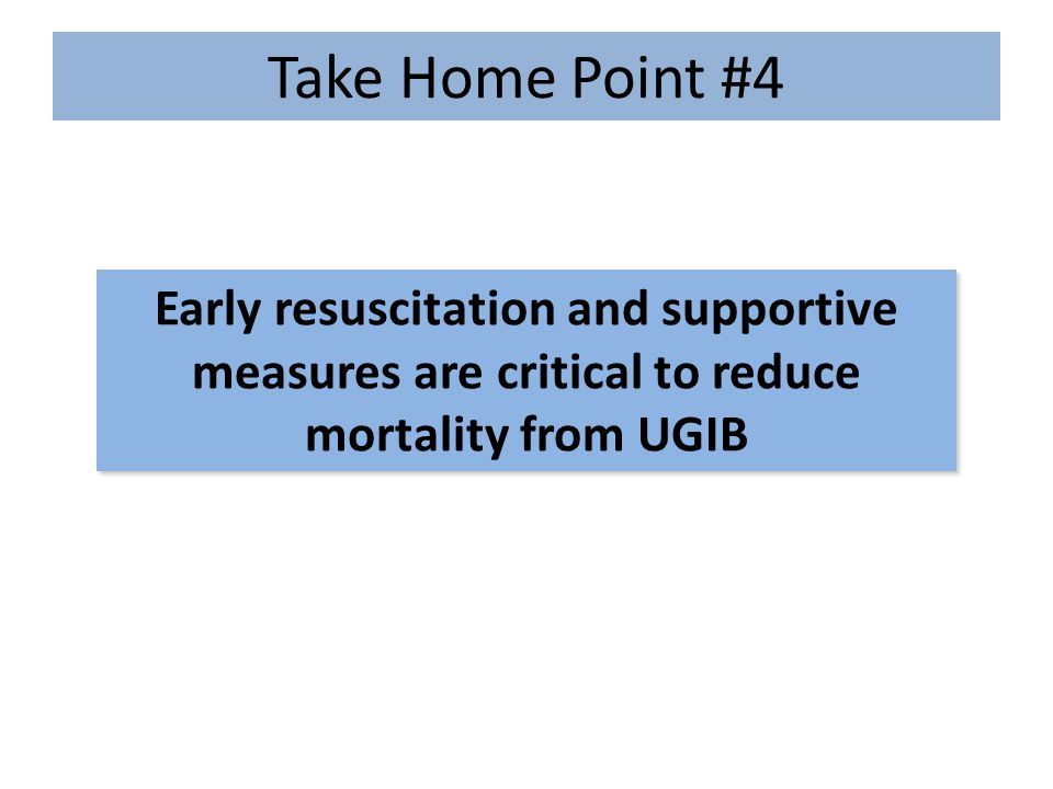 Take Home Point #4 Early resuscitation and supportive measures are critical to reduce mortality from UGIB.
