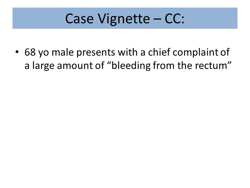 Case Vignette – CC: 68 yo male presents with a chief complaint of a large amount of bleeding from the rectum