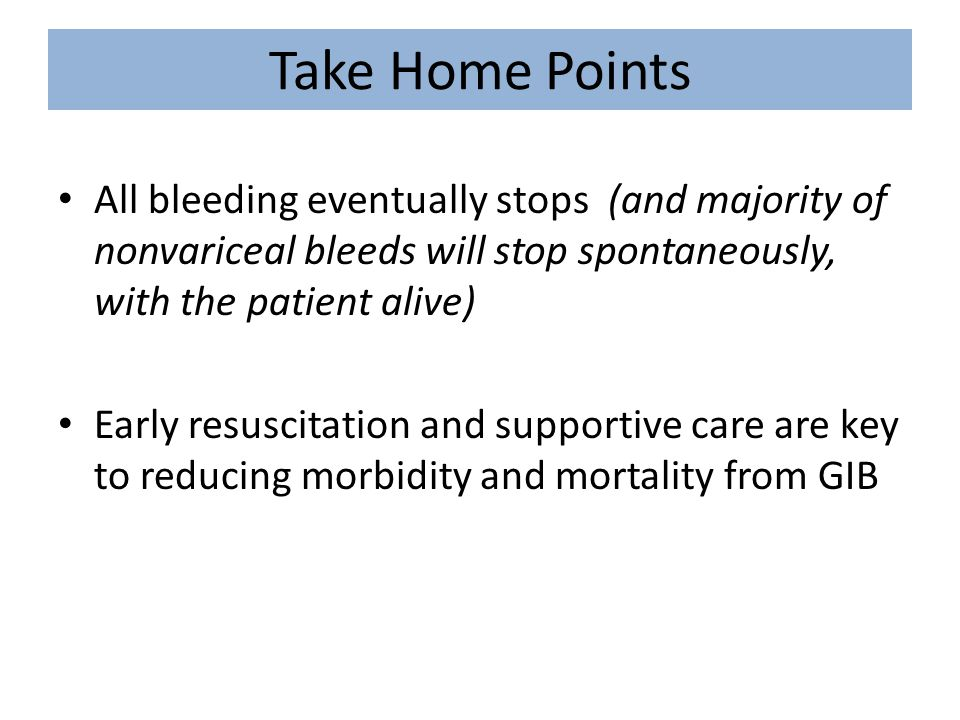 Take Home Points All bleeding eventually stops (and majority of nonvariceal bleeds will stop spontaneously, with the patient alive)