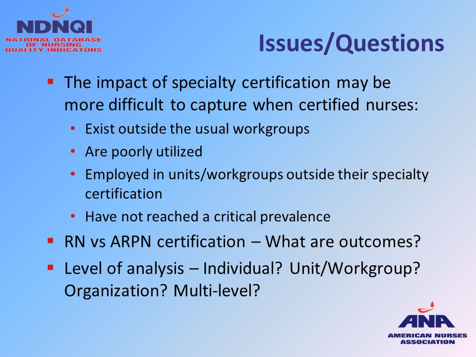 Issues/Questions The impact of specialty certification may be more difficult to capture when certified nurses: