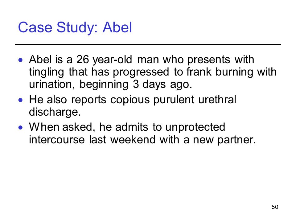 Case Study: Abel Abel is a 26 year-old man who presents with tingling that has progressed to frank burning with urination, beginning 3 days ago.