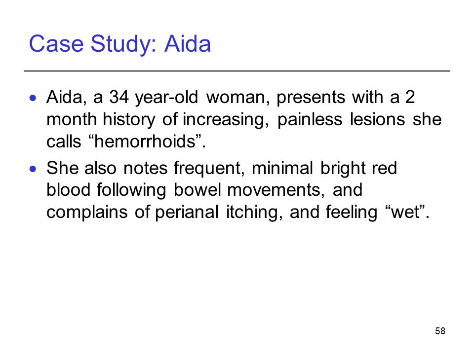 Case Study: Aida Aida, a 34 year-old woman, presents with a 2 month history of increasing, painless lesions she calls hemorrhoids .