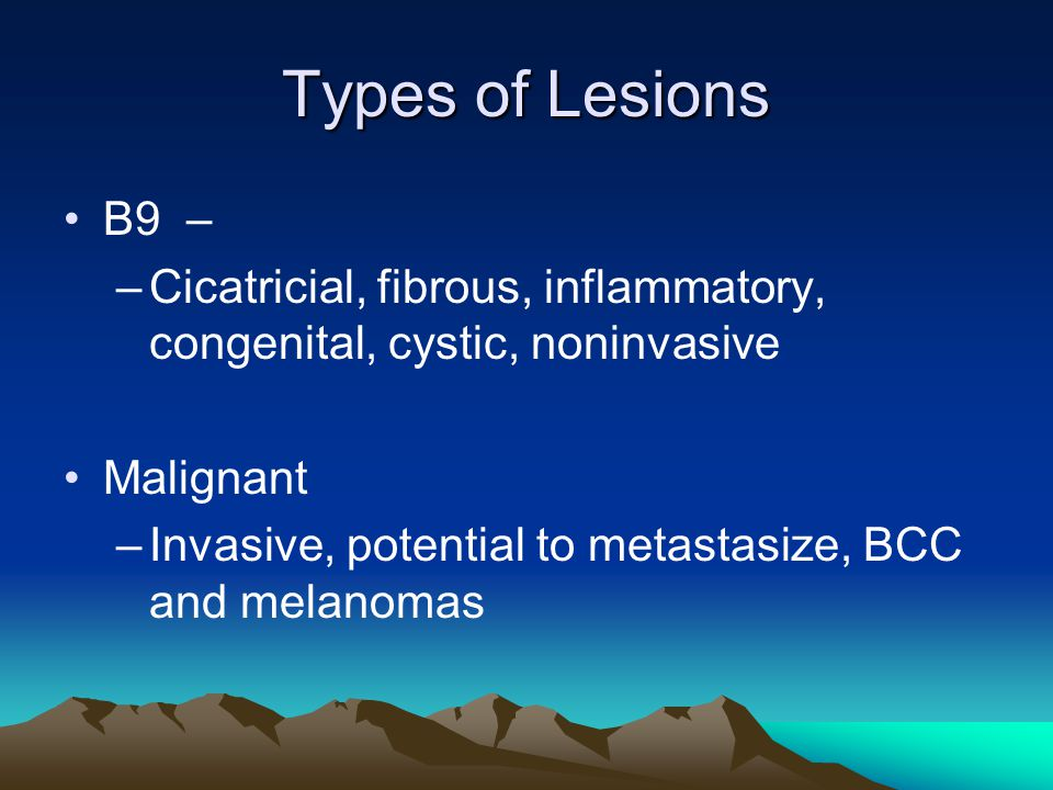 Types of Lesions B9 – Cicatricial, fibrous, inflammatory, congenital, cystic, noninvasive. Malignant.