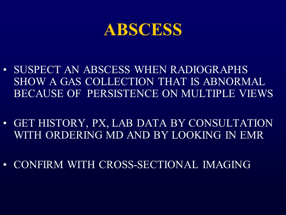 ABSCESS SUSPECT AN ABSCESS WHEN RADIOGRAPHS SHOW A GAS COLLECTION THAT IS ABNORMAL BECAUSE OF PERSISTENCE ON MULTIPLE VIEWS.