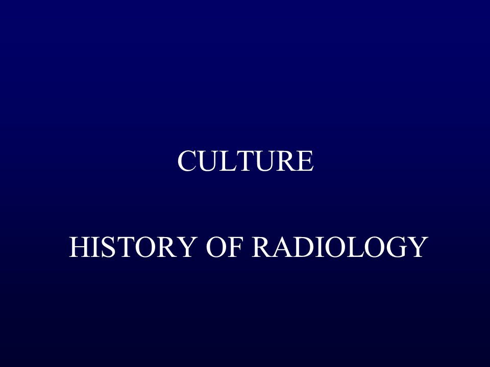 CULTURE HISTORY OF RADIOLOGY