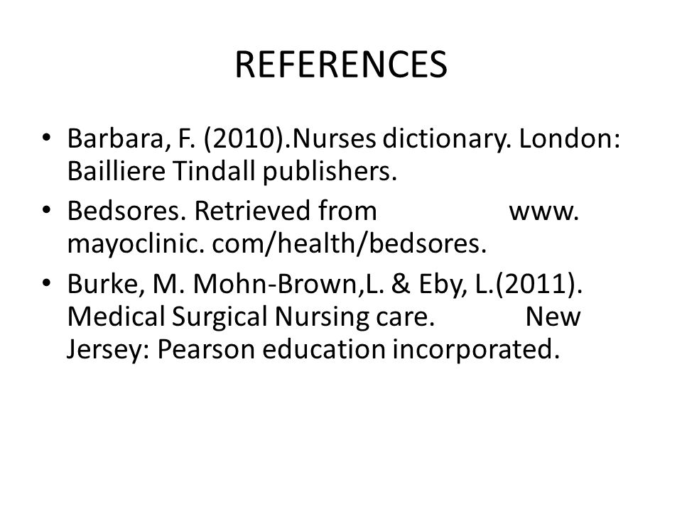 REFERENCES Barbara, F. (2010).Nurses dictionary. London: Bailliere Tindall publishers.