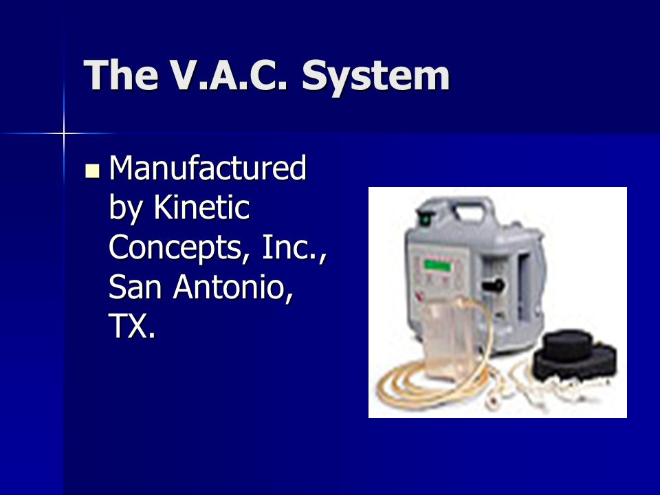The V.A.C. System Manufactured by Kinetic Concepts, Inc., San Antonio, TX.