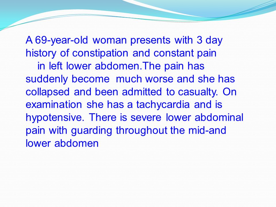 A 69-year-old woman presents with 3 day history of constipation and constant pain