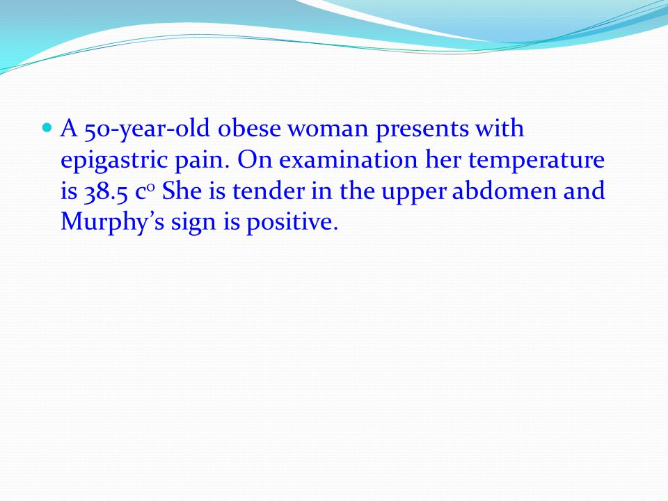 A 50-year-old obese woman presents with epigastric pain