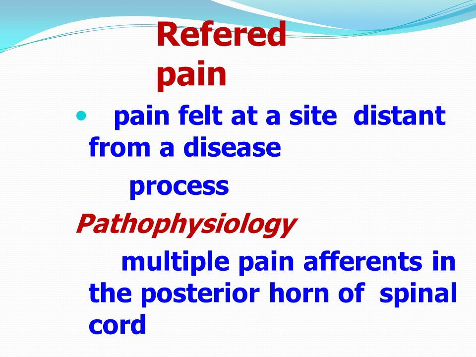 Refered pain pain felt at a site distant from a disease process