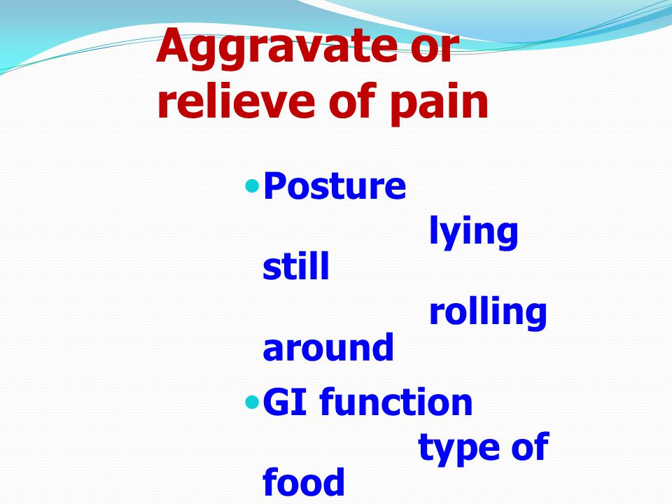 Aggravate or relieve of pain