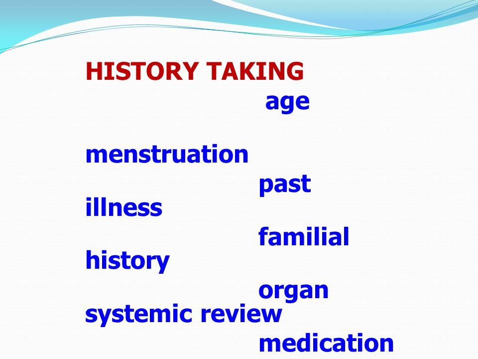 HISTORY TAKING age menstruation past illness familial history organ systemic review medication