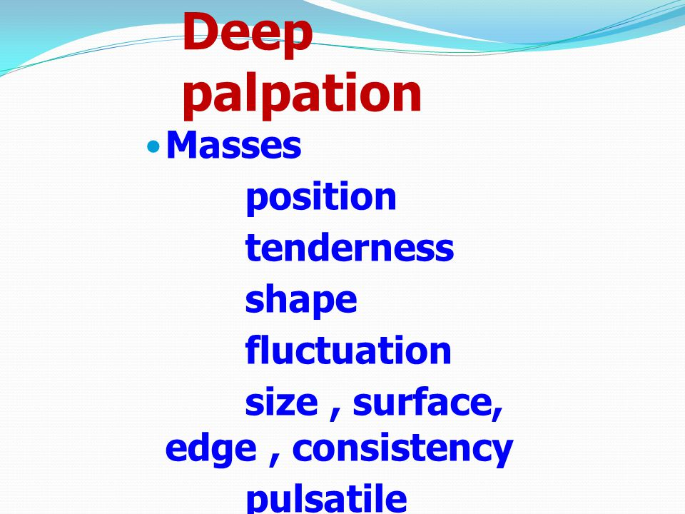 Deep palpation Masses position tenderness shape fluctuation