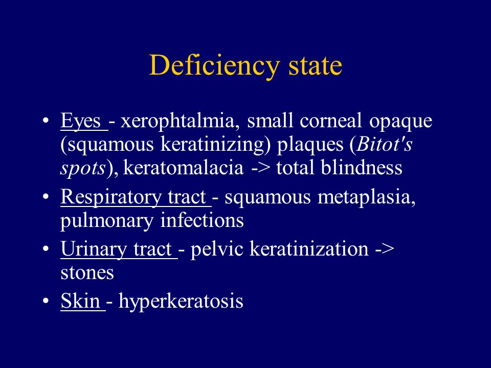 Deficiency state Eyes - xerophtalmia, small corneal opaque (squamous keratinizing) plaques (Bitot s spots), keratomalacia -> total blindness.