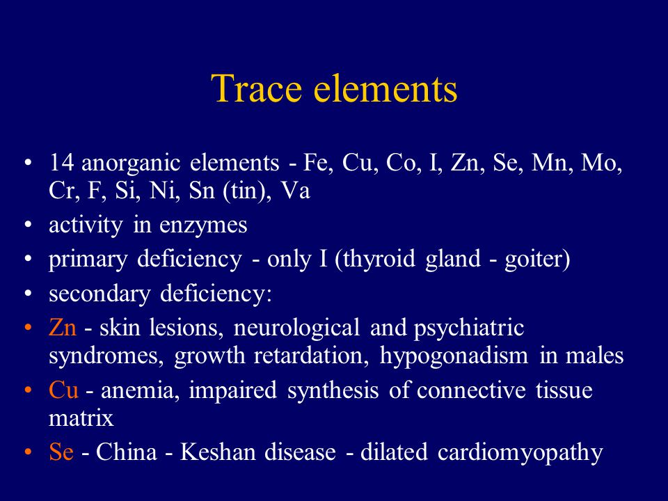 Trace elements 14 anorganic elements - Fe, Cu, Co, I, Zn, Se, Mn, Mo, Cr, F, Si, Ni, Sn (tin), Va. activity in enzymes.