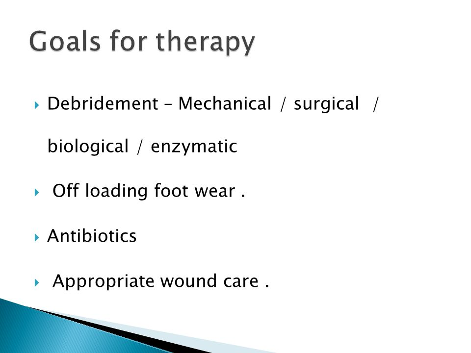 Goals for therapy Debridement – Mechanical / surgical / biological / enzymatic. Off loading foot wear .