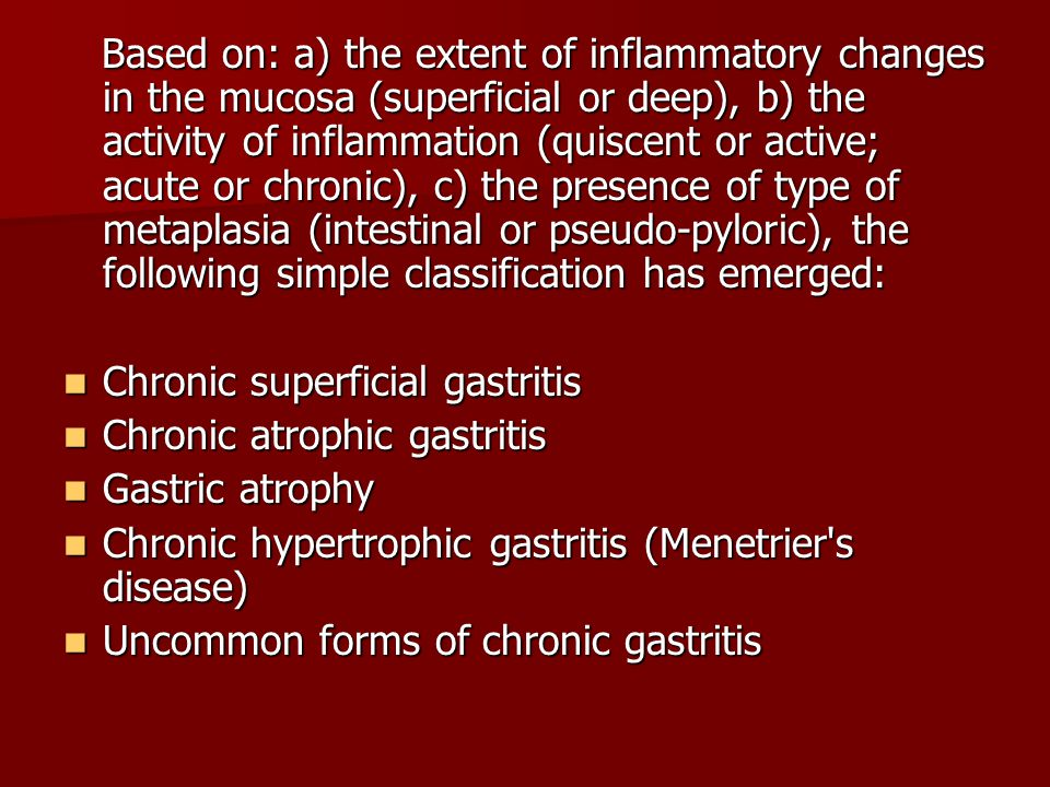 Based on: a) the extent of inflammatory changes in the mucosa (superficial or deep), b) the activity of inflammation (quiscent or active; acute or chronic), c) the presence of type of metaplasia (intestinal or pseudo-pyloric), the following simple classification has emerged: