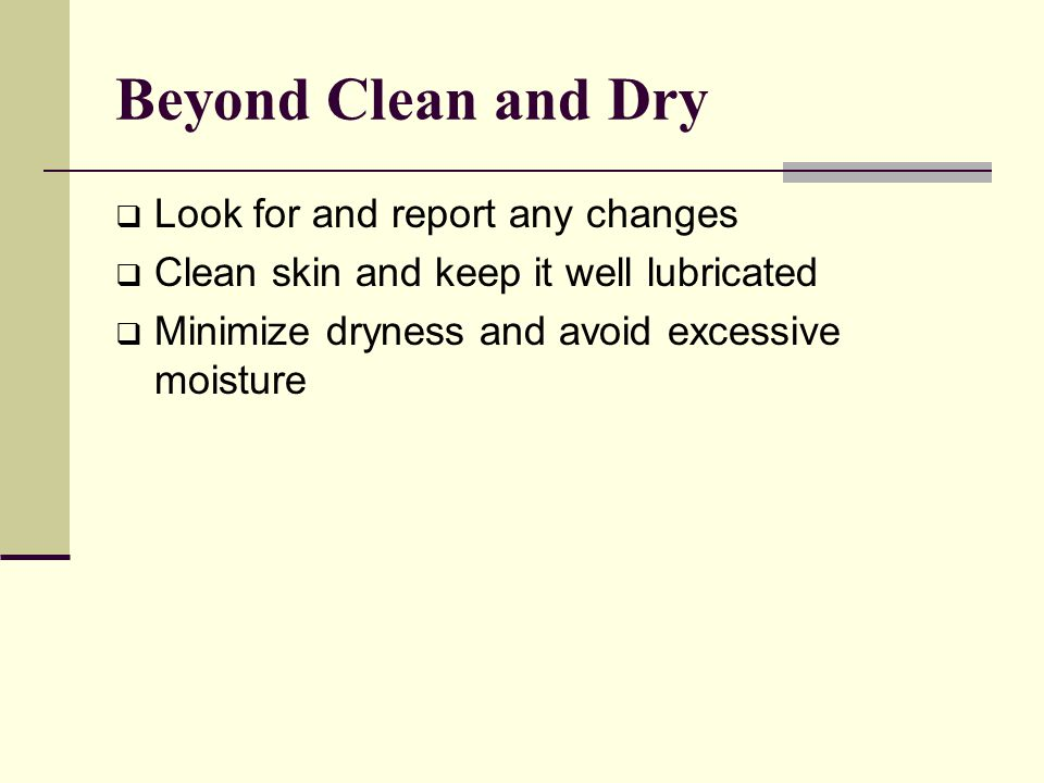Beyond Clean and Dry Look for and report any changes