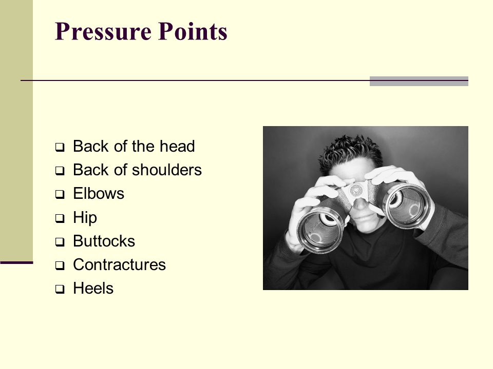 Pressure Points Back of the head Back of shoulders Elbows Hip Buttocks