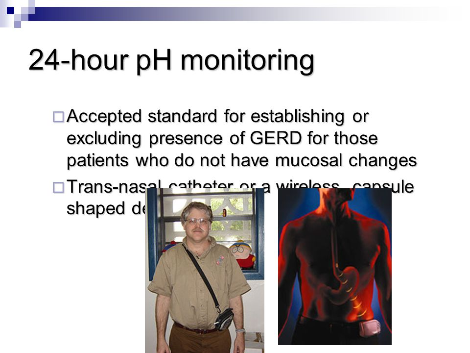 24-hour pH monitoring Accepted standard for establishing or excluding presence of GERD for those patients who do not have mucosal changes.