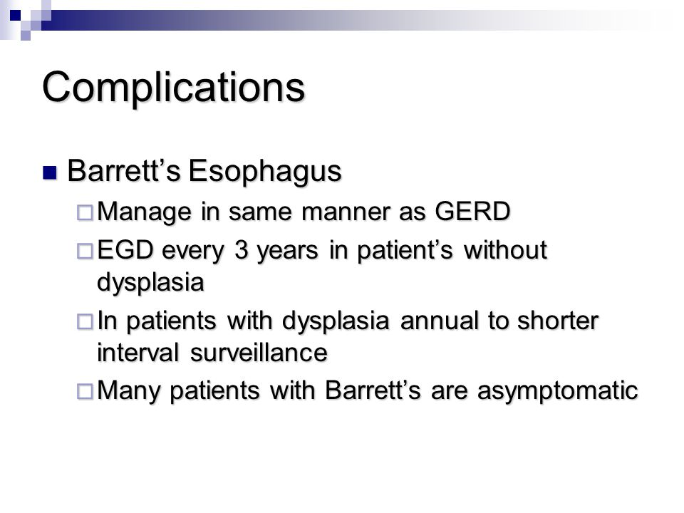 Complications Barrett's Esophagus Manage in same manner as GERD