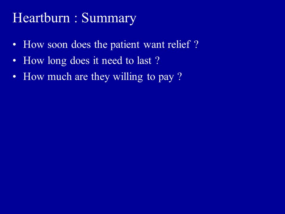 Heartburn : Summary How soon does the patient want relief