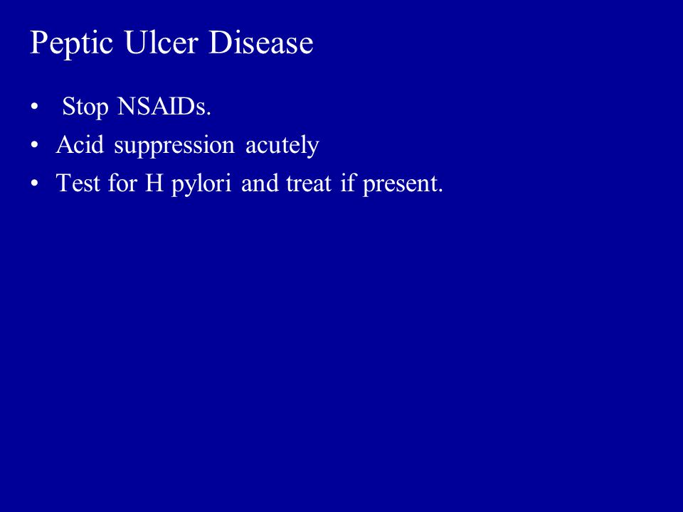 Peptic Ulcer Disease Stop NSAIDs. Acid suppression acutely