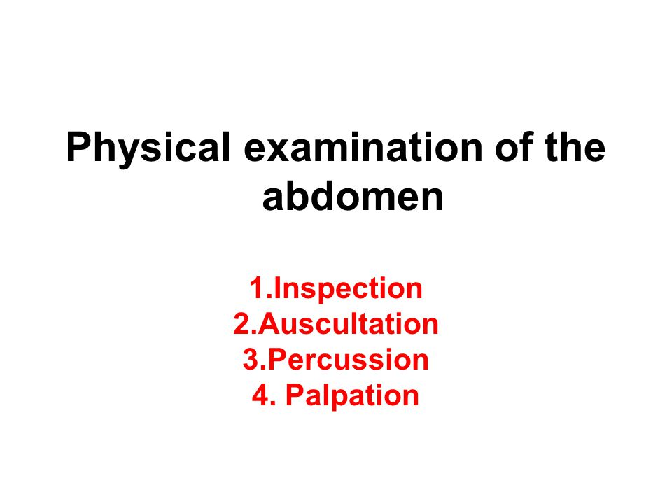 Physical examination of the abdomen 1. Inspection 2. Auscultation 3