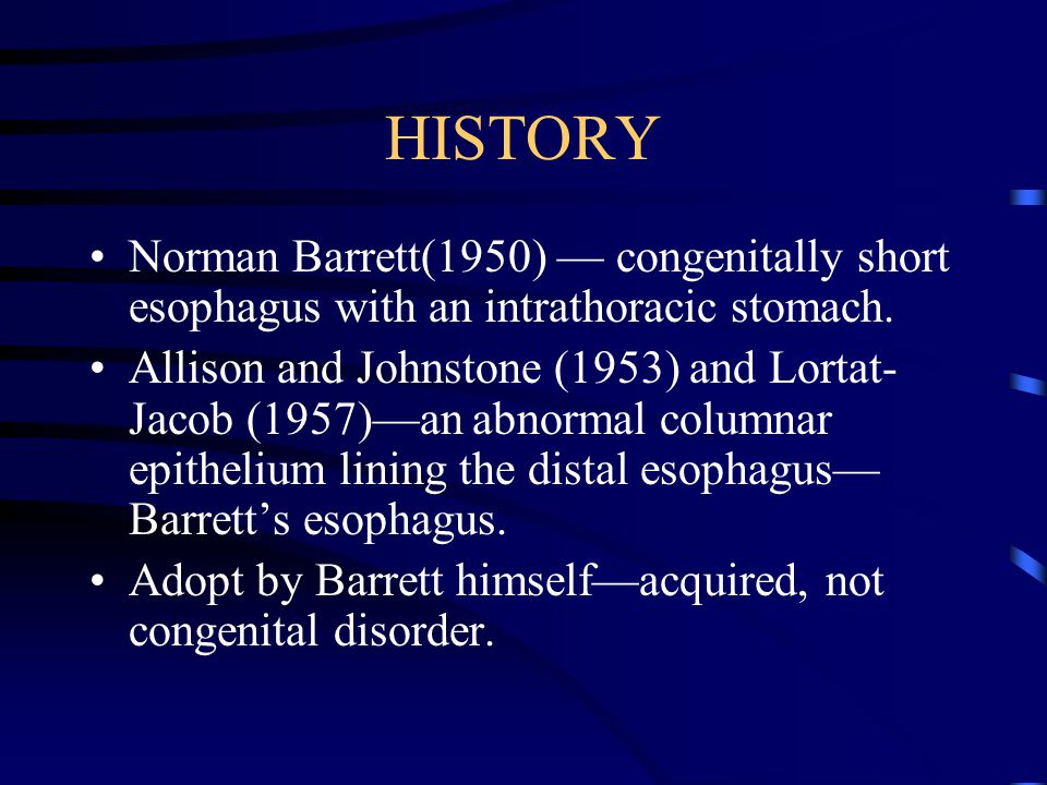 HISTORY Norman Barrett(1950) — congenitally short esophagus with an intrathoracic stomach.