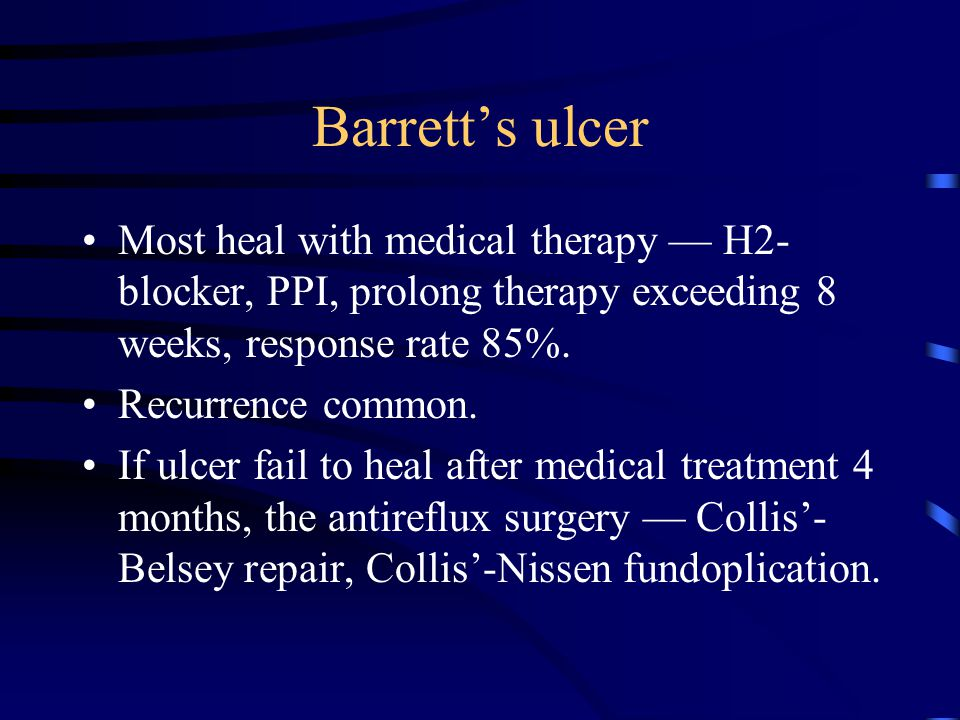 Barrett's ulcer Most heal with medical therapy — H2-blocker, PPI, prolong therapy exceeding 8 weeks, response rate 85%.