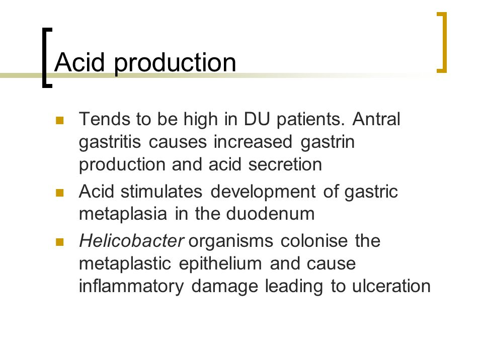 Acid production Tends to be high in DU patients. Antral gastritis causes increased gastrin production and acid secretion.
