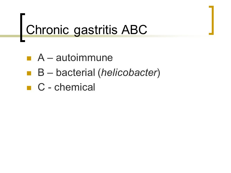 Chronic gastritis ABC A – autoimmune B – bacterial (helicobacter)