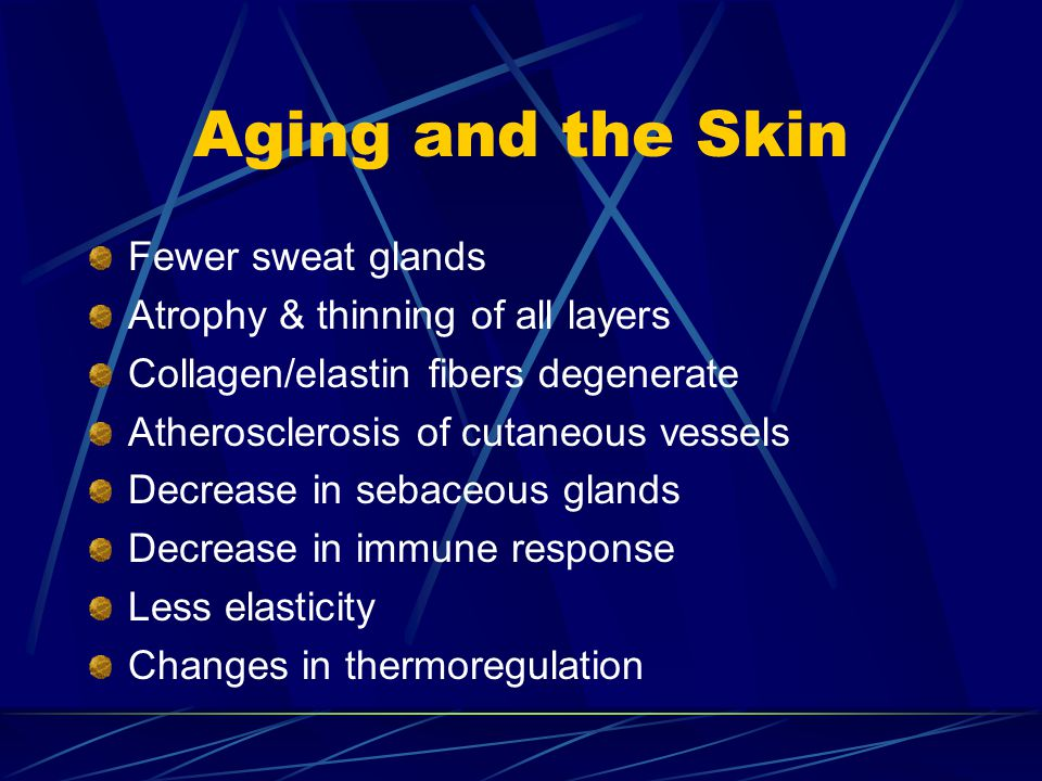 Aging and the Skin Fewer sweat glands Atrophy & thinning of all layers