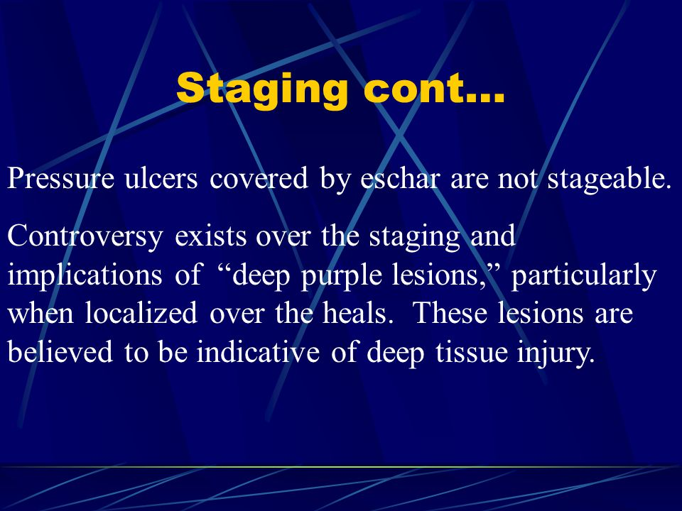 Staging cont… Pressure ulcers covered by eschar are not stageable.