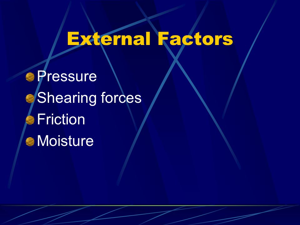 External Factors Pressure Shearing forces Friction Moisture
