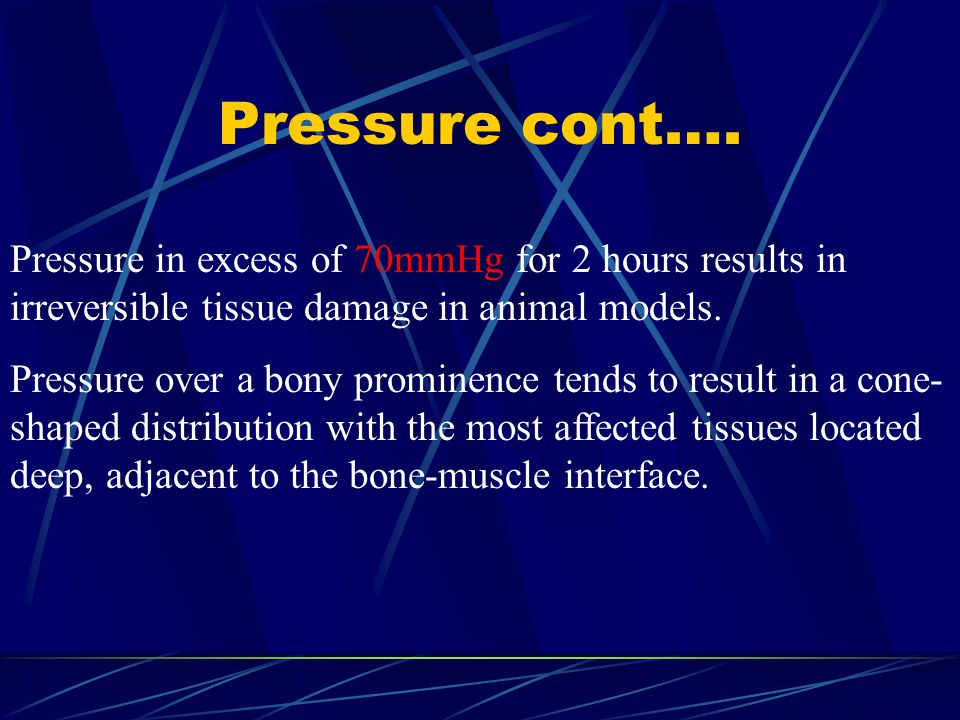 Pressure cont…. Pressure in excess of 70mmHg for 2 hours results in irreversible tissue damage in animal models.